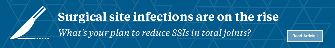 Surgical site infections are on the rise: What's your plan to reduce SSI in total joints?