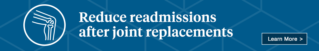 Reduce readmissions after joint replacements. Learn more.